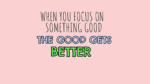 Focus on the good thing to get better